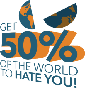 Get 50% of the world to hate you!