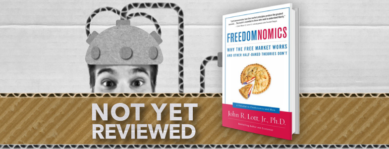 FREEDOMNOMICS, WHY THE FREE MARKET WORKS AND OTHER HALF-BAKED THEORIES DON'T – JOHN R LOTT, JR, PHD